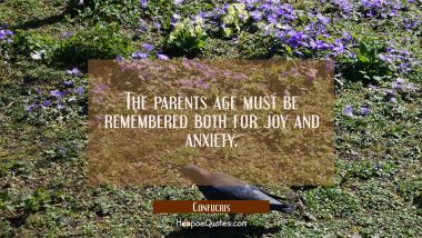 The parents age must be remembered both for joy and anxiety. Confucius Quotes