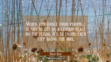 When you dance your purpose is not to get to a certain place on the floor. It's to enjoy each step
