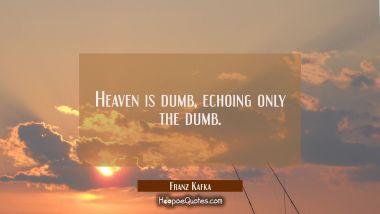Heaven is dumb echoing only the dumb. Franz Kafka Quotes