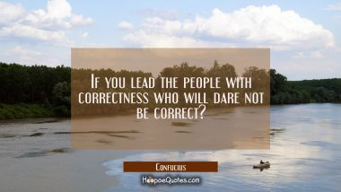 If you lead the people with correctness who will dare not be correct?