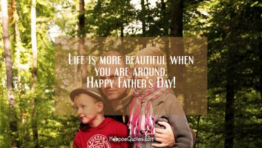 Life is more beautiful when you are around. Happy Fathers Day!