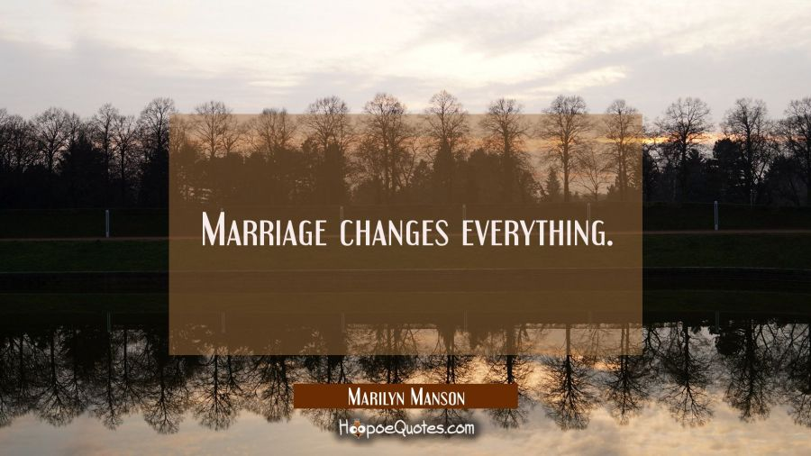 Marriage changes everything. Marilyn Manson Quotes