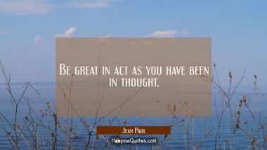 Be great in act as you have been in thought.