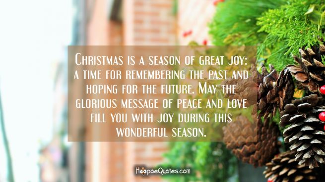 Christmas is a season of great joy: a time for remembering the past and hoping for the future. May the glorious message of peace and love fill you with joy during this wonderful season.