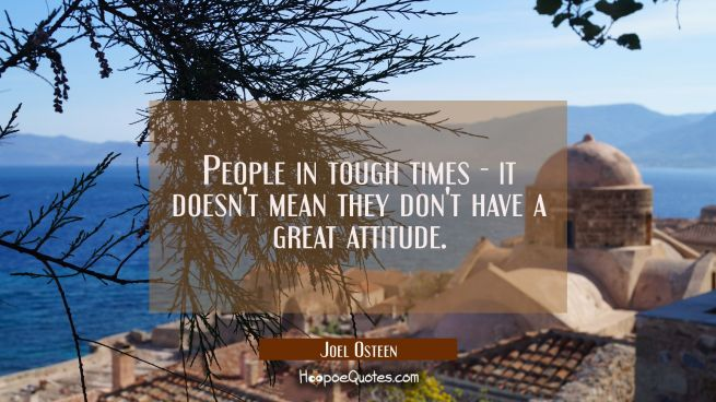 People in tough times - it doesn't mean they don't have a great attitude.