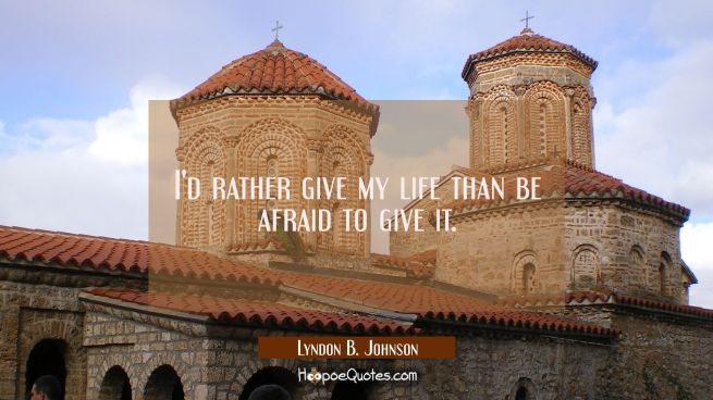 I'd rather give my life than be afraid to give it.