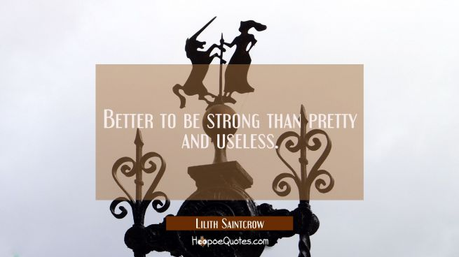 Better to be strong than pretty and useless.
