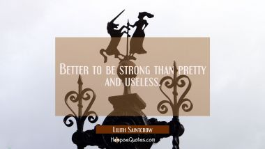 Better to be strong than pretty and useless. Lilith Saintcrow Quotes