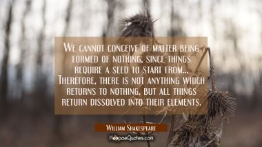 We cannot conceive of matter being formed of nothing since things require a seed to start from... T