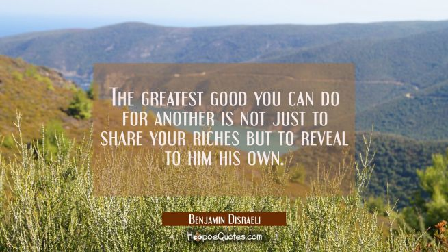 The greatest good you can do for another is not just to share your riches but to reveal to him his