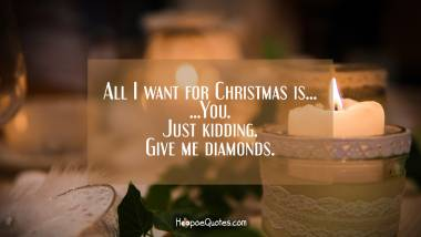 All I want for Christmas is... You. Just kidding. Give me diamonds. Quotes
