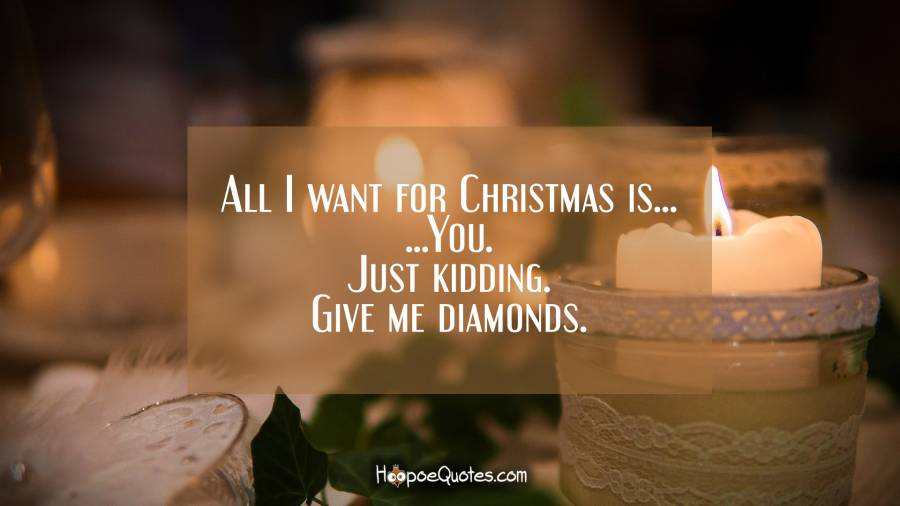 All I want for Christmas is... You. Just kidding. Give me diamonds. Christmas Quotes