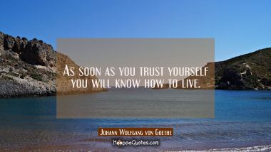 As soon as you trust yourself you will know how to live.