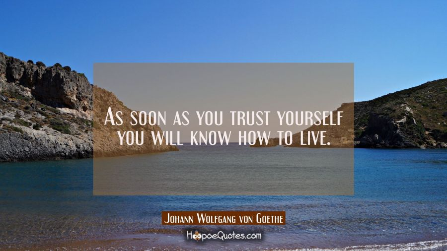 As soon as you trust yourself you will know how to live. Johann Wolfgang von Goethe Quotes