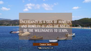 Uncertainty is a sign of humility and humility is just the ability or the willingness to learn.