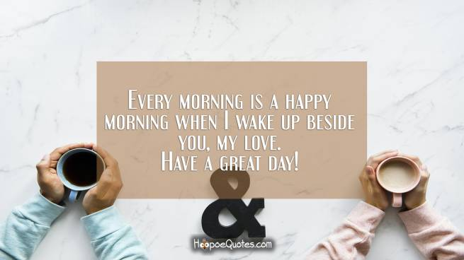 Every morning is a happy morning when I wake up beside you, my love. Have a great day!