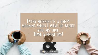 Every morning is a happy morning when I wake up beside you, my love. Have a great day! Good Morning Quotes
