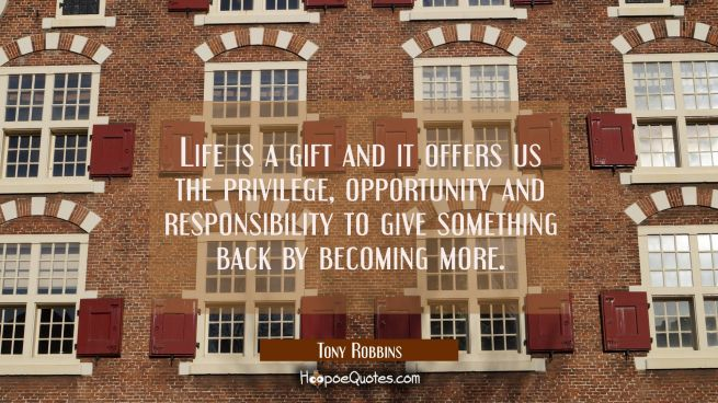 Life is a gift and it offers us the privilege opportunity and responsibility to give something back