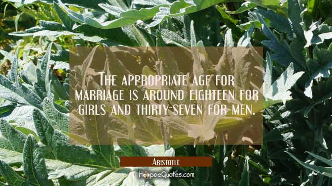 The appropriate age for marriage is around eighteen for girls and thirty-seven for men.