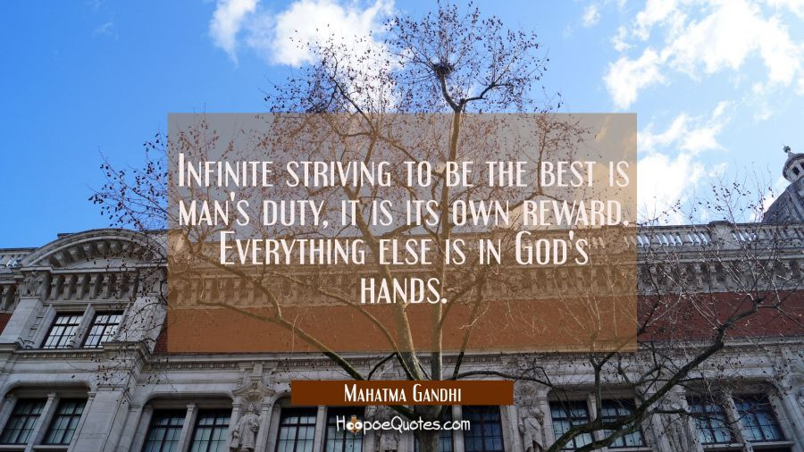 Infinite striving to be the best is man's duty, it is its own reward. Everything else is in God's h Mahatma Gandhi Quotes