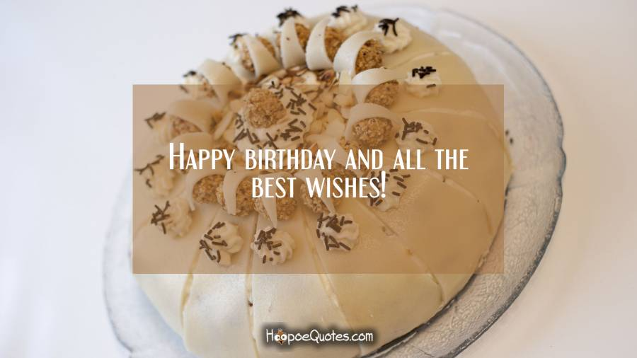Happy birthday and all the best wishes! Birthday Quotes