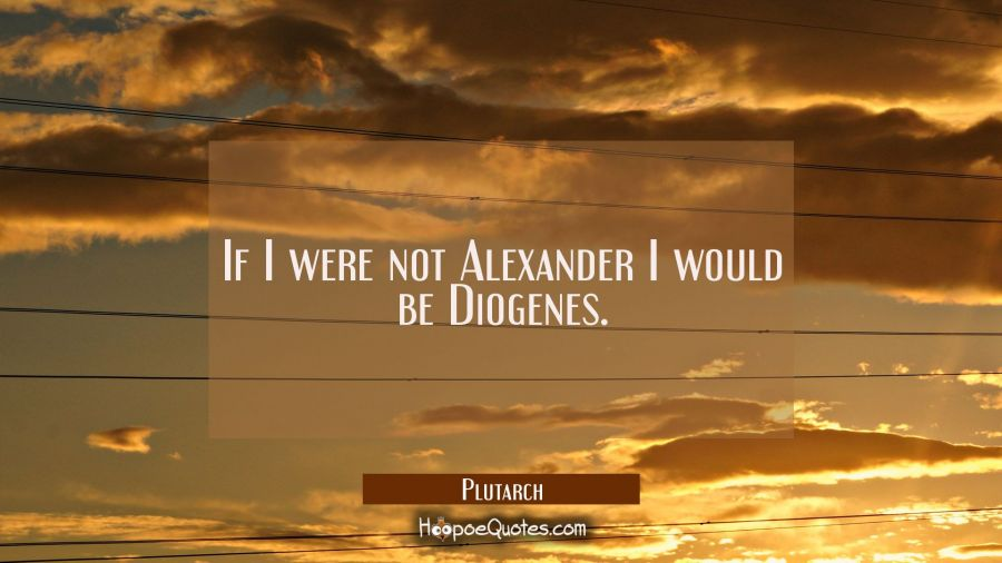 If I were not Alexander I would be Diogenes. Plutarch Quotes