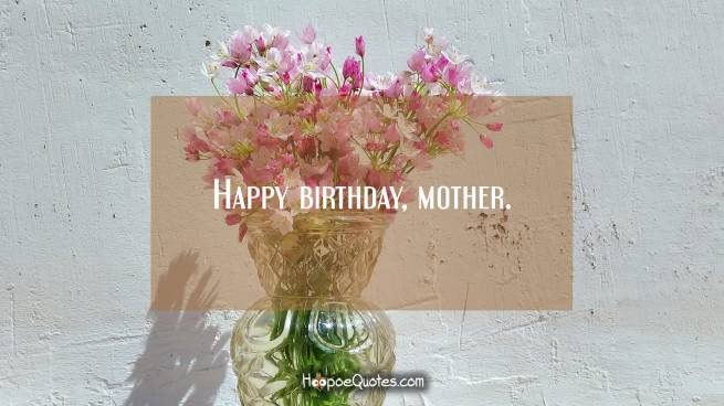 Happy birthday, mother.