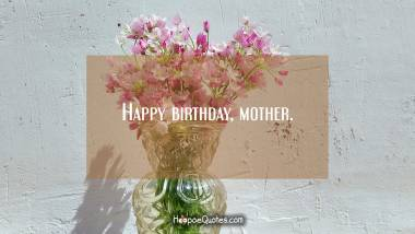 Happy birthday, mother. Quotes