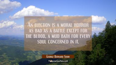 An election is a moral horror as bad as a battle except for the blood, a mud bath for every soul co