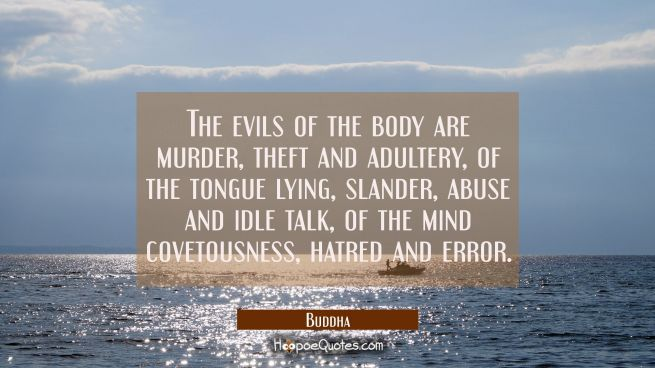 The evils of the body are murder theft and adultery, of the tongue lying slander abuse and idle tal