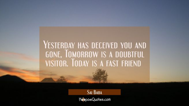 Yesterday has deceived you and gone, Tomorrow is a doubtful visitor. Today is a fast friend