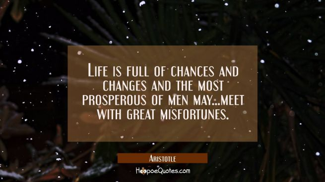 Life is full of chances and changes and the most prosperous of men may...meet with great misfortune