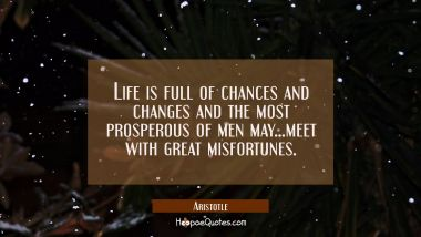 Life is full of chances and changes and the most prosperous of men may...meet with great misfortune Aristotle Quotes
