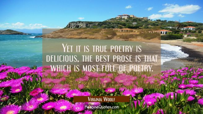 Yet it is true poetry is delicious, the best prose is that which is most full of poetry.