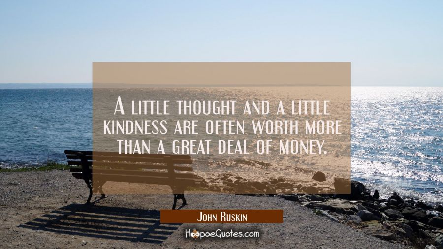 A little thought and a little kindness are often worth more than a great deal of money. John Ruskin Quotes
