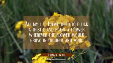 All my life I have tried to pluck a thistle and plant a flower wherever the flower would grow in th