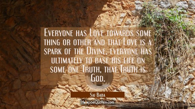 Everyone has Love towards some thing or other and that Love is a spark of the Divine, everyone has