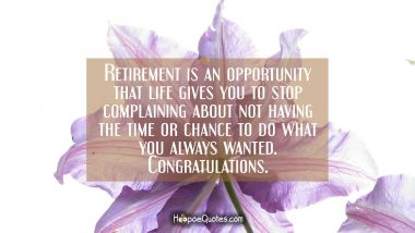 Retirement is an opportunity that life gives you to stop complaining about not having the time or chance to do what you always wanted. Congratulations. Retirement Quotes