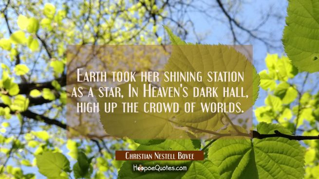 Earth took her shining station as a star In Heaven's dark hall high up the crowd of worlds.