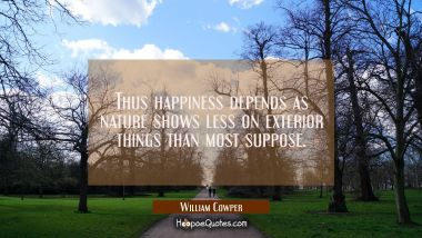 Thus happiness depends as nature shows less on exterior things than most suppose.