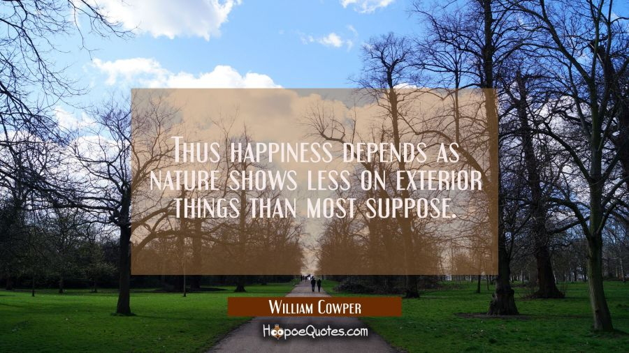 Thus happiness depends as nature shows less on exterior things than most suppose. William Cowper Quotes