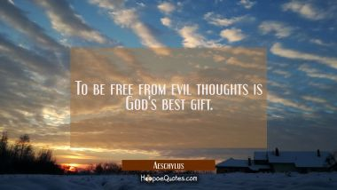 To be free from evil thoughts is God's best gift.
