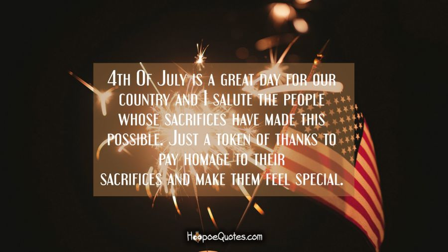 4th Of July is a great day for our country and I salute the people whose sacrifices have made this possible. Just a token of thanks to pay homage to their sacrifices and make them feel special. Independence Day Quotes