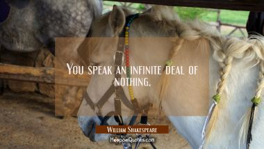 You speak an infinite deal of nothing.
