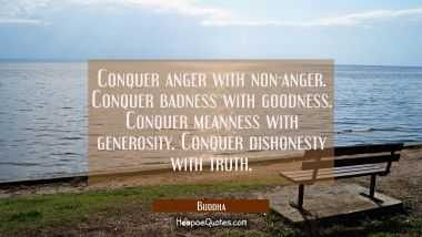 Conquer anger with non-anger. Conquer badness with goodness. Conquer meanness with generosity. Conquer dishonesty with truth. Buddha Quotes