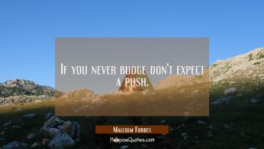 If you never budge don't expect a push.
