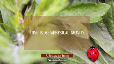 Love is metaphysical gravity. R. Buckminster Fuller Quotes
