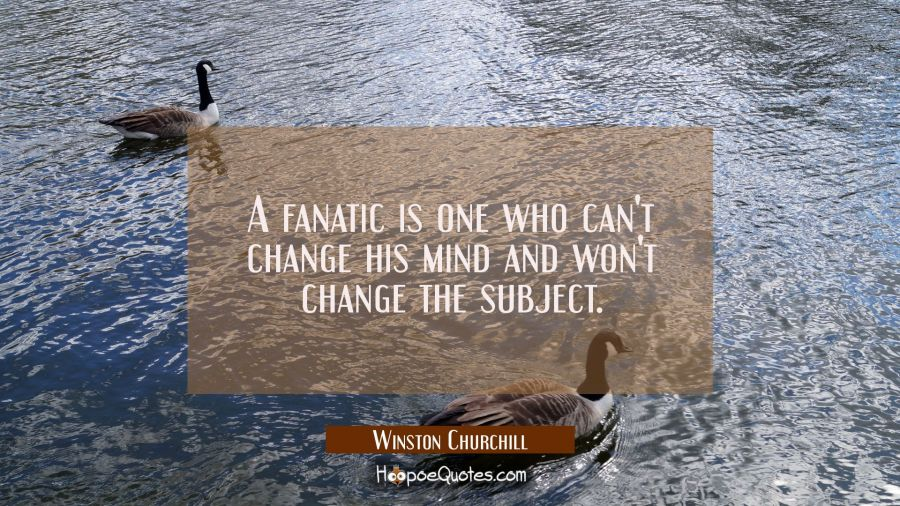 A fanatic is one who can't change his mind and won't change the subject. Winston Churchill Quotes