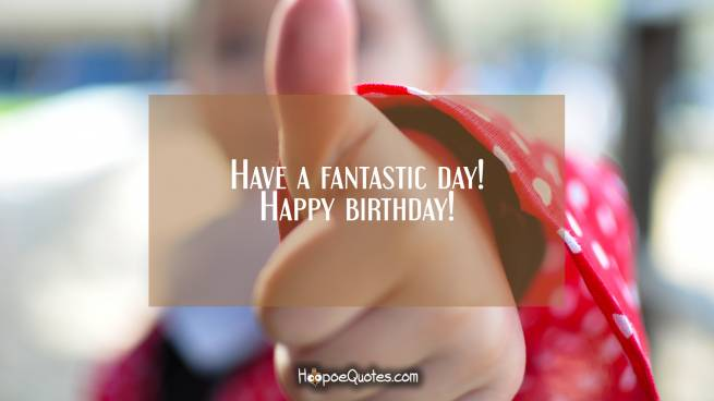 Have a fantastic day! Happy birthday!