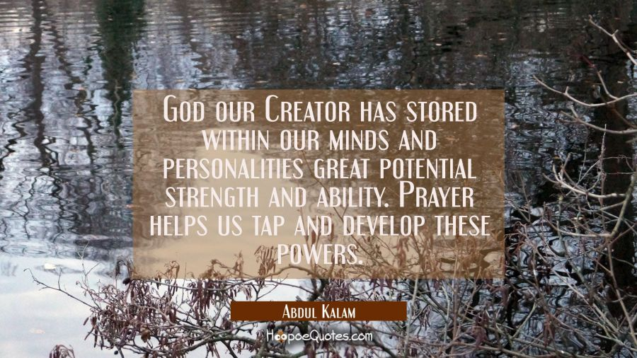 God our Creator has stored within our minds and personalities great potential strength and ability. Abdul Kalam Quotes